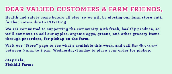 "Health and safety come before all else, so we will be closing our farm store until further notice due to COVID-19.  We are committed to supporting the community with fresh, healthy produce, so we'll continue to sell our apples, organic eggs, greens, and other grocery items through preorders, for pickup on the farm. Visit our ""Store"" page to see what's available this week, and call 845-897-4377 between 9 a.m. to 1 p.m. Wednesday-Sunday to place your order for pickup.  Stay Safe, Fishkill Farms"